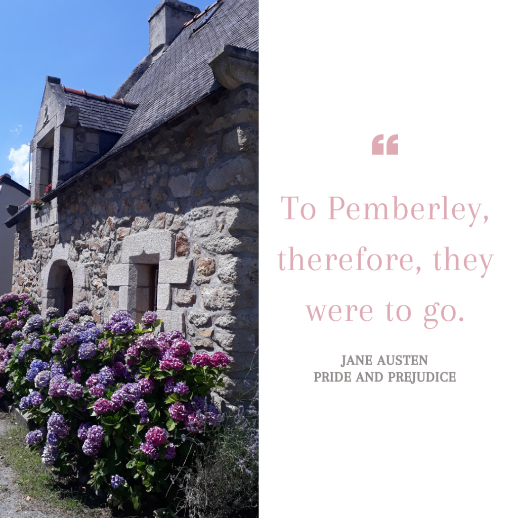 To Pemberley, therefore, they were to go. (Quote from Pride and Prejudice by Jane Austen)