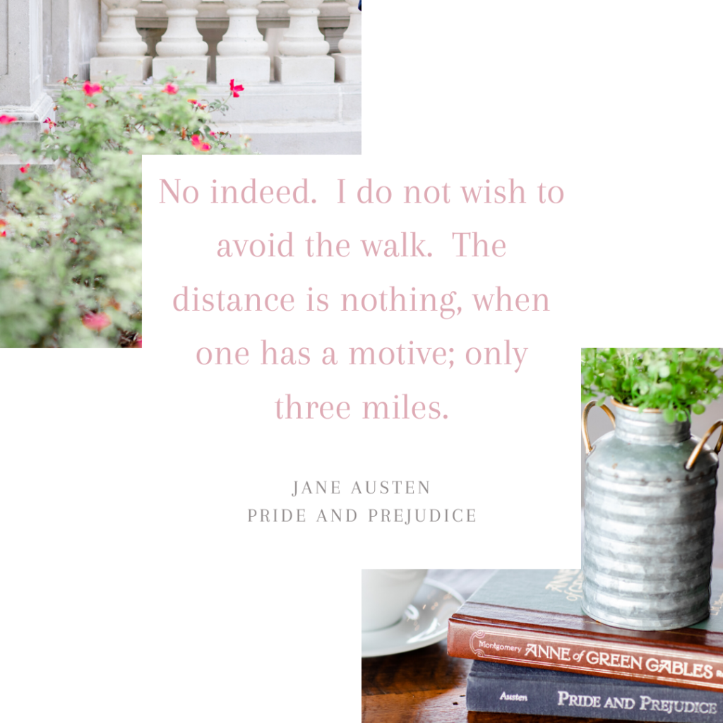 I do not mind the walk. (Quote from Pride and Prejudice by Jane Austen)