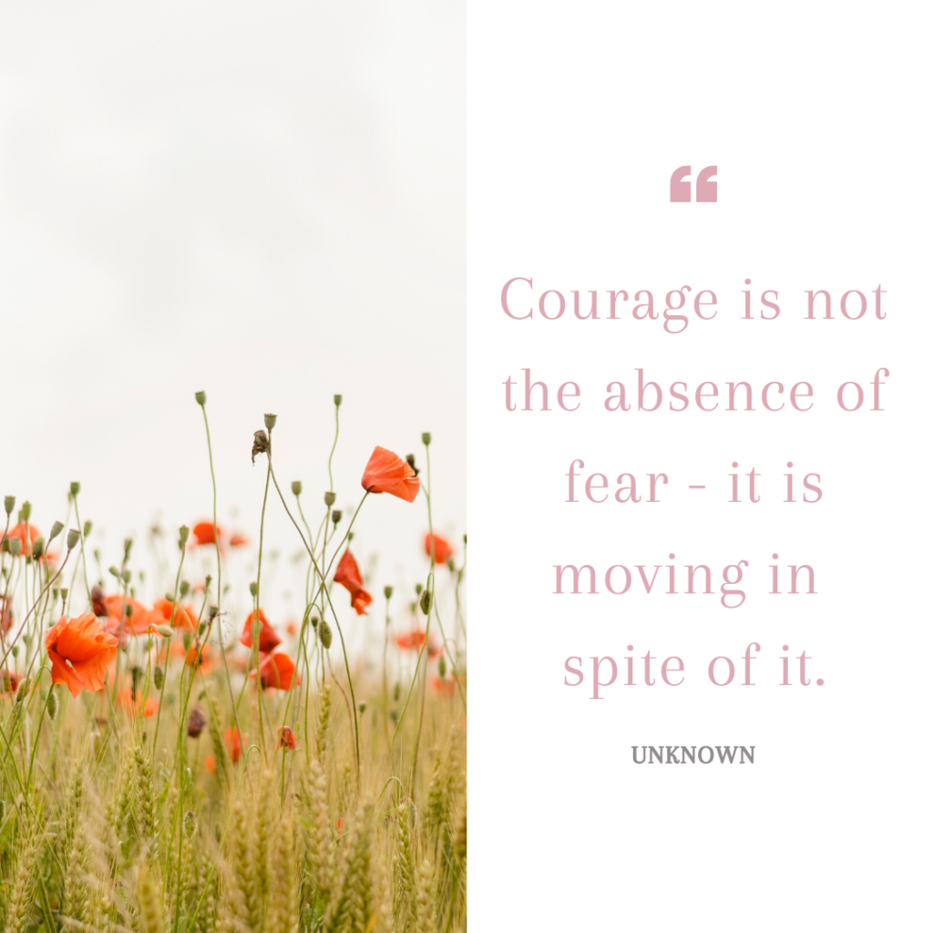 Courage is not the absence of fear - it is moving in spite of it.