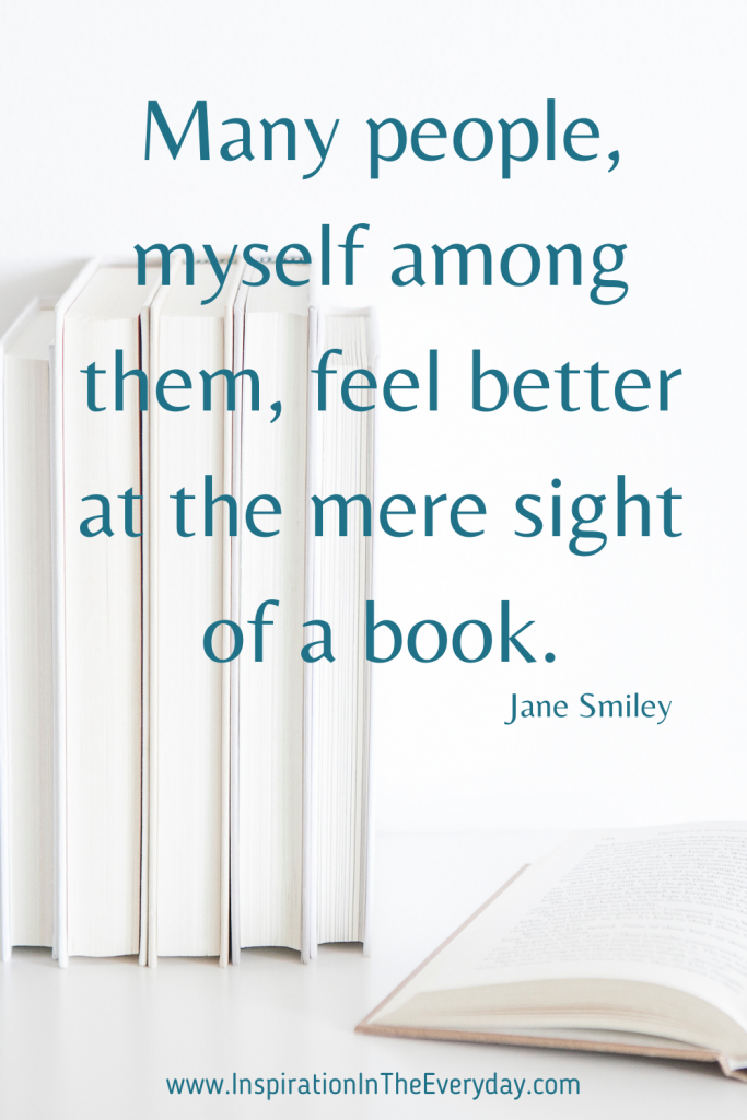 Many people, myself among them, feel better at the mere sight of a book. (Jane Smiley)